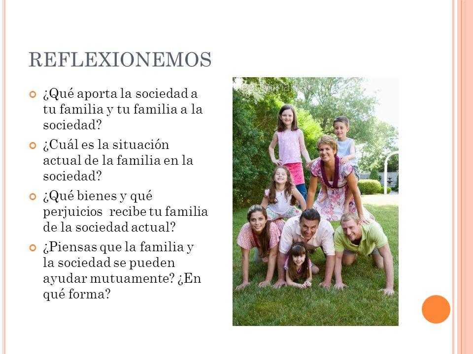 REFLEXIONEMOS ¿Qué aporta la sociedad a tu familia y tu familia a la sociedad? ¿Cuál es la situación actual de la familia en la sociedad? ¿Qué bienes