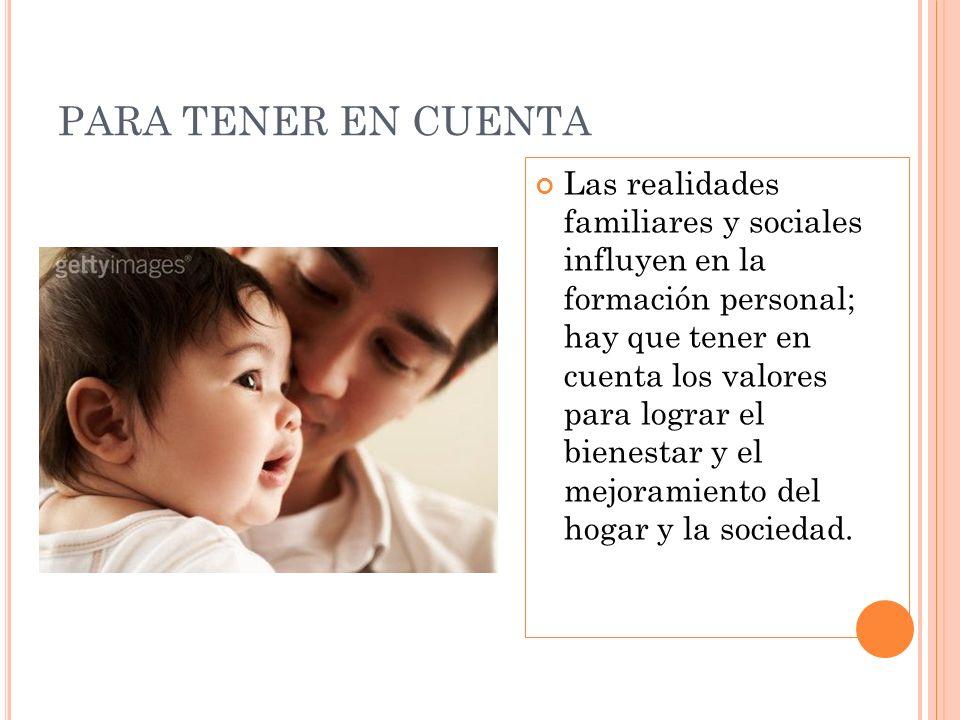 PARA TENER EN CUENTA Las realidades familiares y sociales influyen en la formación personal; hay que tener en cuenta los valores para lograr el bienes