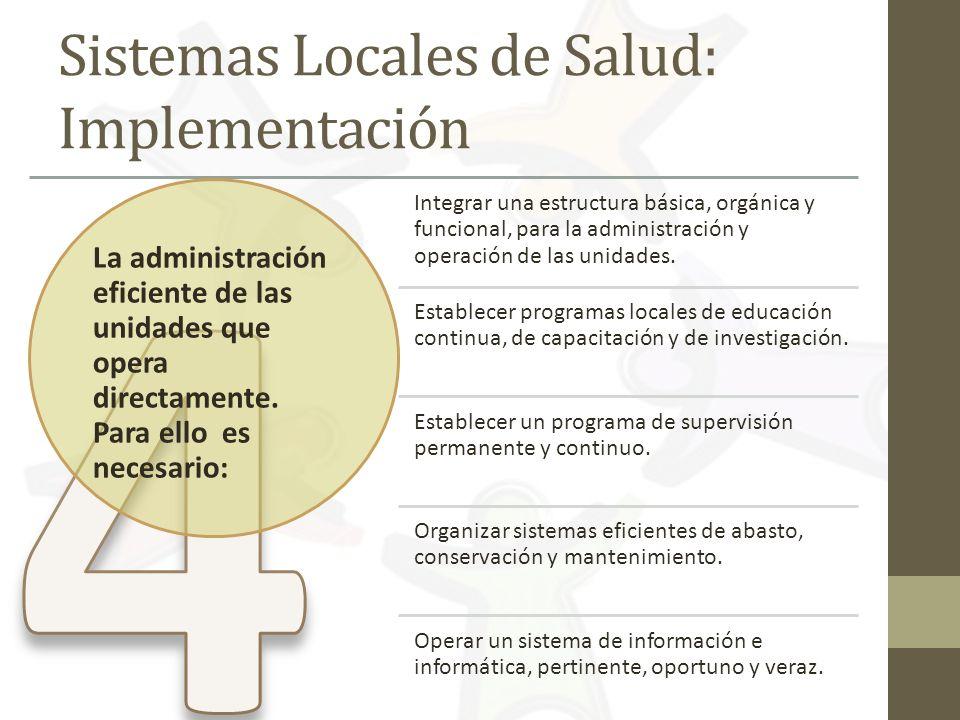 Sistemas Locales de Salud: Implementación La administración eficiente de las unidades que opera directamente. Para ello es necesario: Integrar una est