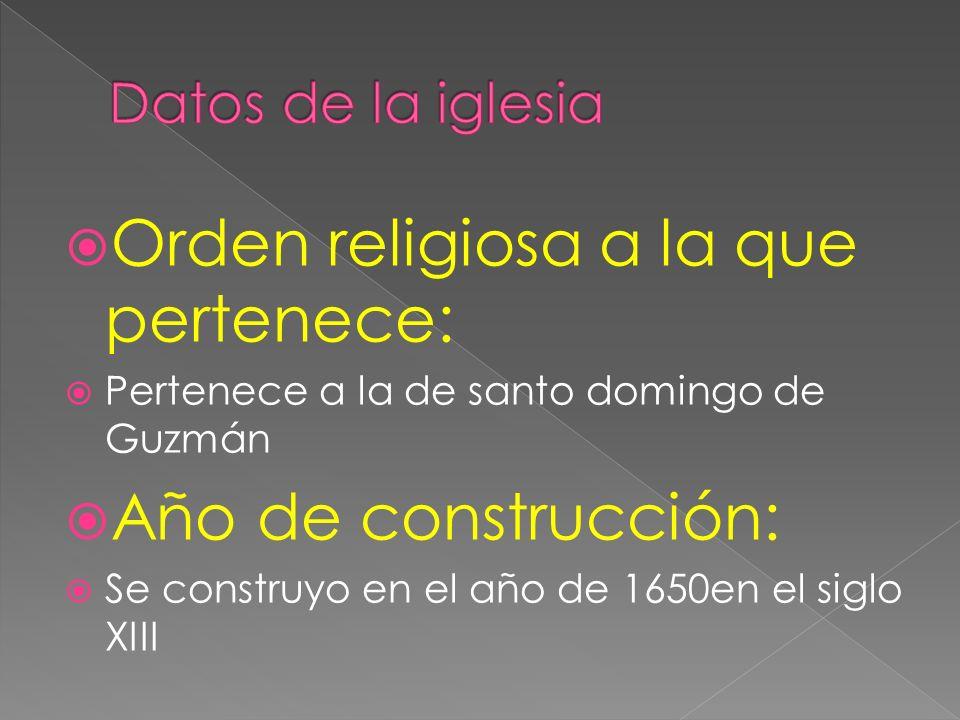 Orden religiosa a la que pertenece: Pertenece a la de santo domingo de Guzmán Año de construcción: Se construyo en el año de 1650en el siglo XIII