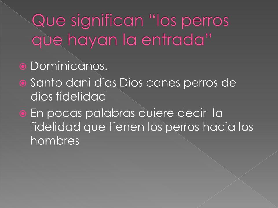 Dominicanos. Santo dani dios Dios canes perros de dios fidelidad En pocas palabras quiere decir la fidelidad que tienen los perros hacia los hombres