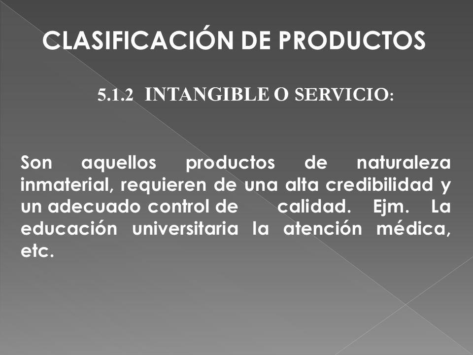 5.1.2 INTANGIBLE O SERVICIO : Son aquellos productos de naturaleza inmaterial, requieren de una alta credibilidad y un adecuado control de calidad. Ej