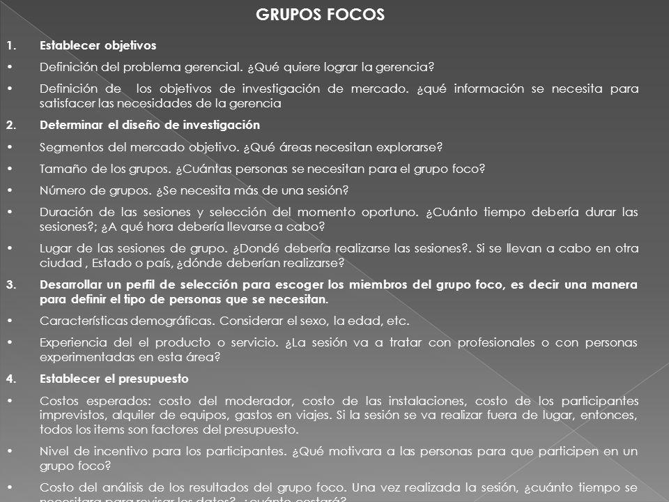GRUPOS FOCOS 1.Establecer objetivos Definición del problema gerencial. ¿Qué quiere lograr la gerencia? Definición de los objetivos de investigación de