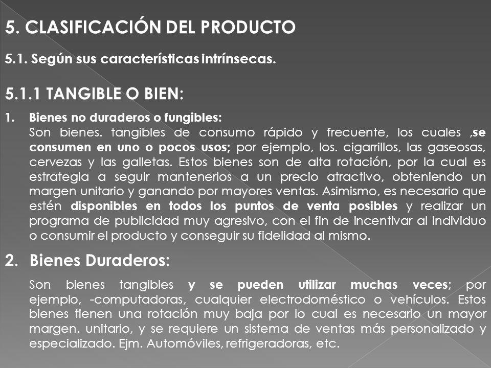 5. CLASIFICACIÓN DEL PRODUCTO 5.1. Según sus características intrínsecas. 5.1.1 TANGIBLE O BIEN: 1.Bienes no duraderos o fungibles: Son bienes. tangib