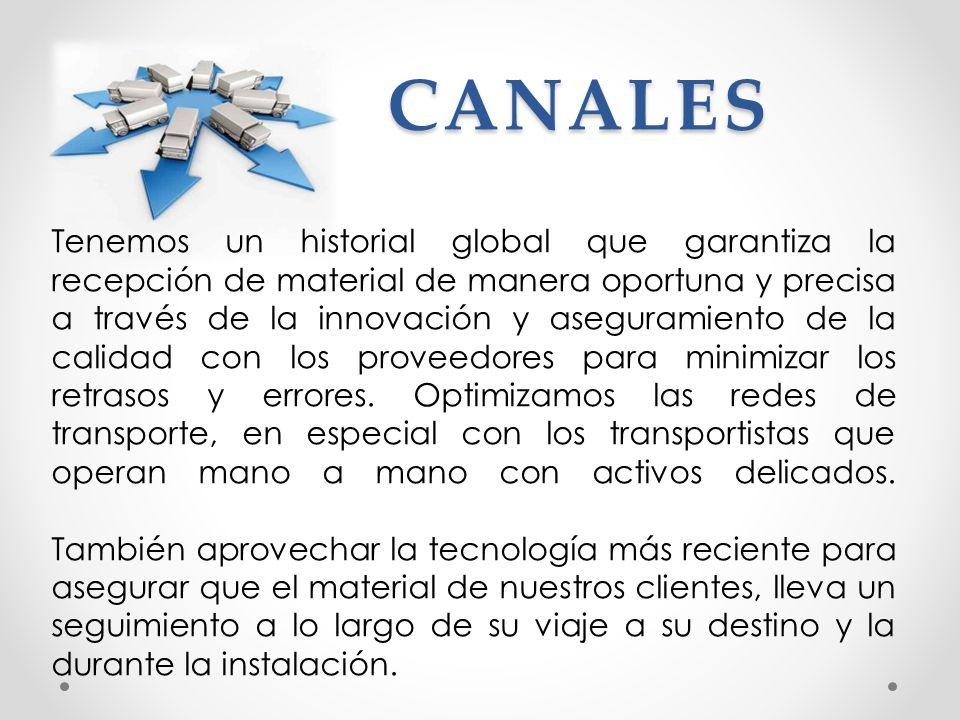 CANALES Tenemos un historial global que garantiza la recepción de material de manera oportuna y precisa a través de la innovación y aseguramiento de l