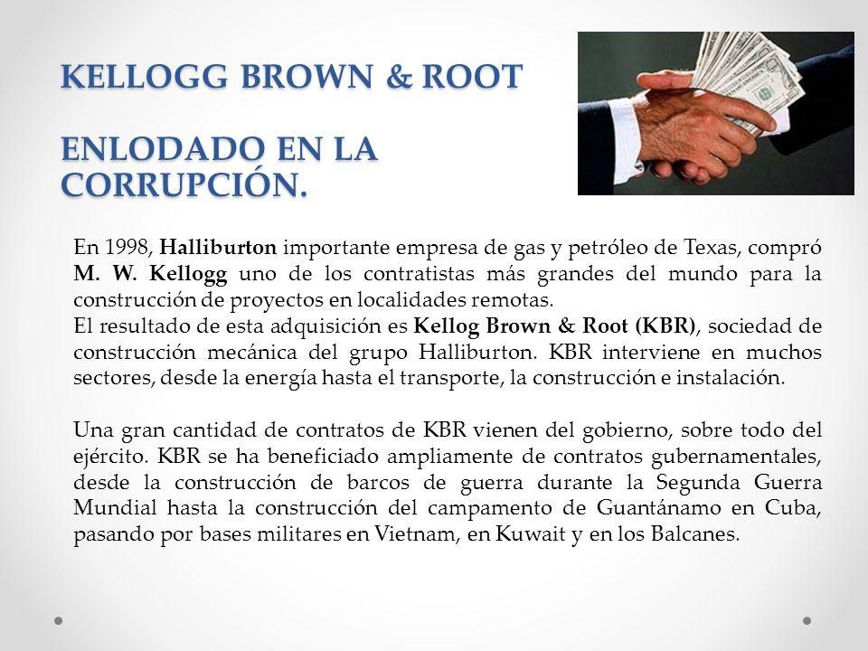 KELLOGG BROWN & ROOT ENLODADO EN LA CORRUPCIÓN. En 1998, Halliburton importante empresa de gas y petróleo de Texas, compró M. W. Kellogg uno de los co