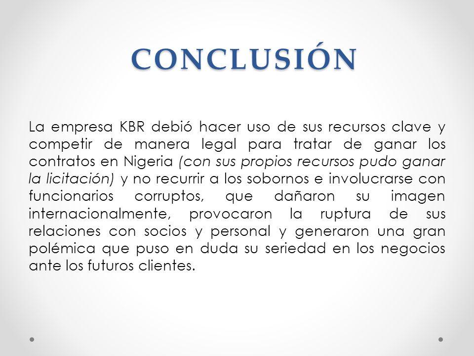 CONCLUSIÓN La empresa KBR debió hacer uso de sus recursos clave y competir de manera legal para tratar de ganar los contratos en Nigeria (con sus prop