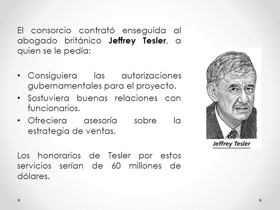 El consorcio contrató enseguida al abogado británico Jeffrey Tesler, a quien se le pedía: Consiguiera las autorizaciones gubernamentales para el proye