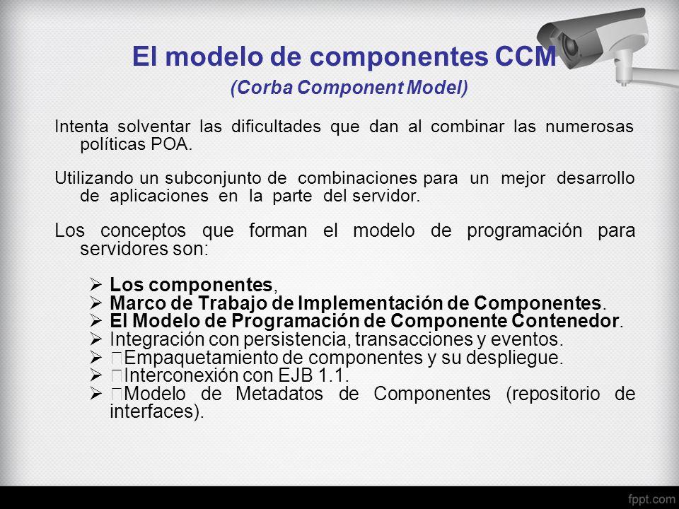 El modelo de componentes CCM (Corba Component Model) Intenta solventar las dificultades que dan al combinar las numerosas políticas POA. Utilizando un