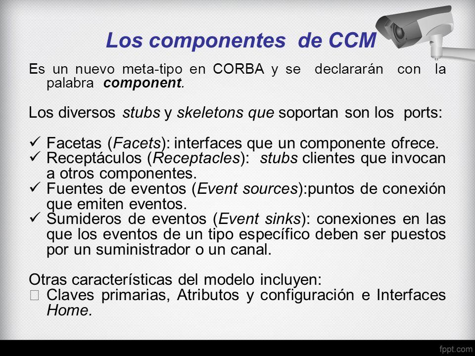 Los componentes de CCM Es un nuevo meta-tipo en CORBA y se declararán con la palabra component. Los diversos stubs y skeletons que soportan son los po