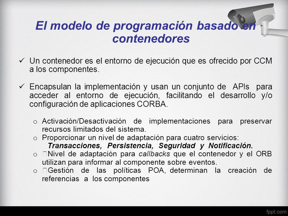 El modelo de programación basado en contenedores Un contenedor es el entorno de ejecución que es ofrecido por CCM a los componentes. Encapsulan la imp