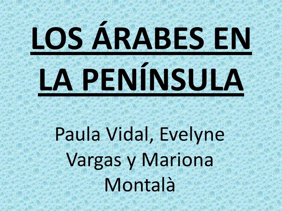 LOS ÁRABES EN LA PENÍNSULA Paula Vidal, Evelyne Vargas y Mariona Montalà