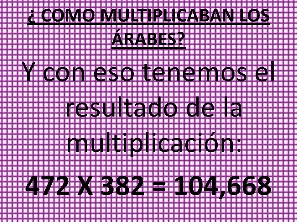 Y con eso tenemos el resultado de la multiplicación: 472 X 382 = 104,668 ¿ COMO MULTIPLICABAN LOS ÁRABES?
