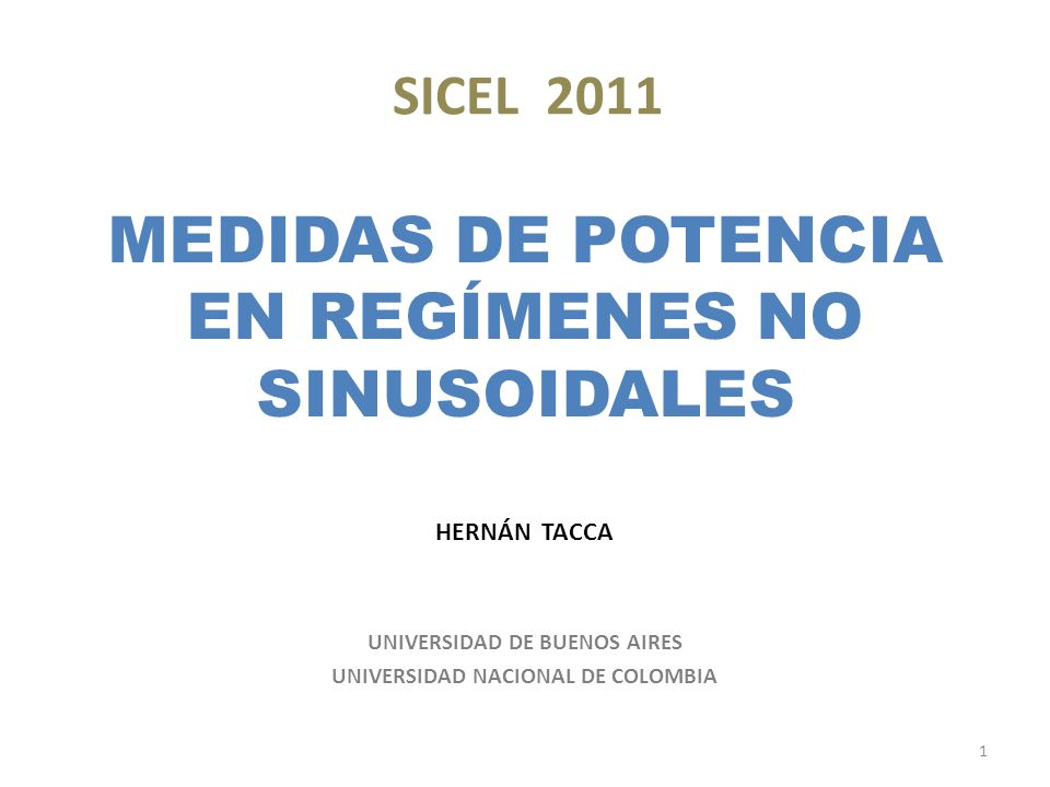 SICEL 2011 MEDIDAS DE POTENCIA EN REGÍMENES NO SINUSOIDALES HERNÁN TACCA UNIVERSIDAD DE BUENOS AIRES UNIVERSIDAD NACIONAL DE COLOMBIA 1