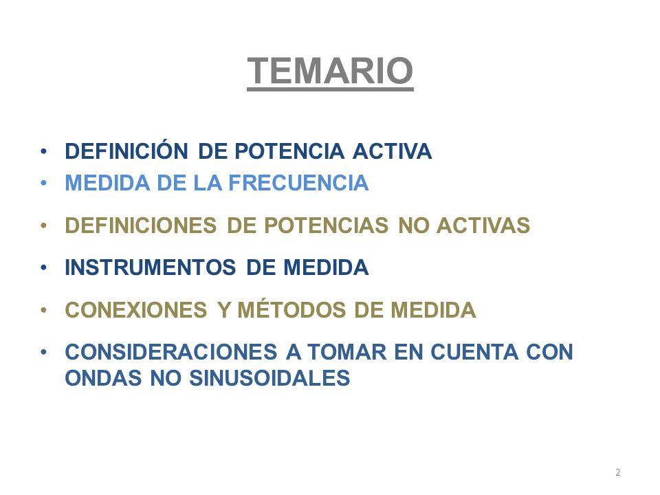 TEMARIO DEFINICIÓN DE POTENCIA ACTIVA MEDIDA DE LA FRECUENCIA DEFINICIONES DE POTENCIAS NO ACTIVAS INSTRUMENTOS DE MEDIDA CONEXIONES Y MÉTODOS DE MEDI