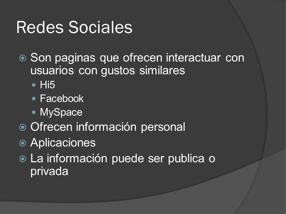 Redes Sociales Son paginas que ofrecen interactuar con usuarios con gustos similares Hi5 Facebook MySpace Ofrecen información personal Aplicaciones La información puede ser publica o privada