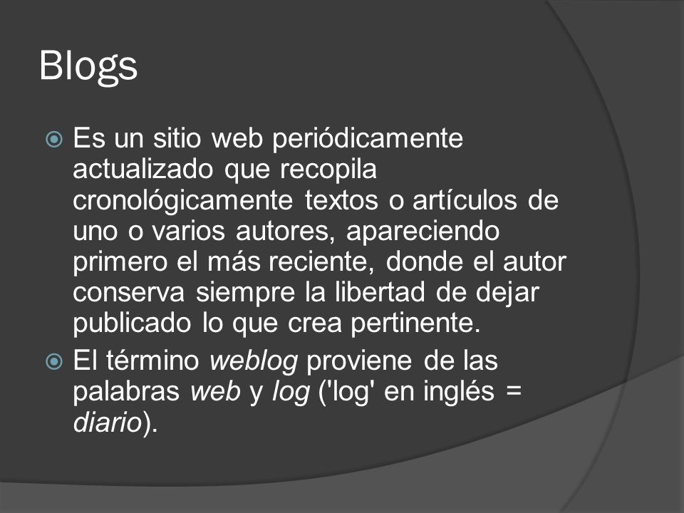 Blogs Es un sitio web periódicamente actualizado que recopila cronológicamente textos o artículos de uno o varios autores, apareciendo primero el más reciente, donde el autor conserva siempre la libertad de dejar publicado lo que crea pertinente.