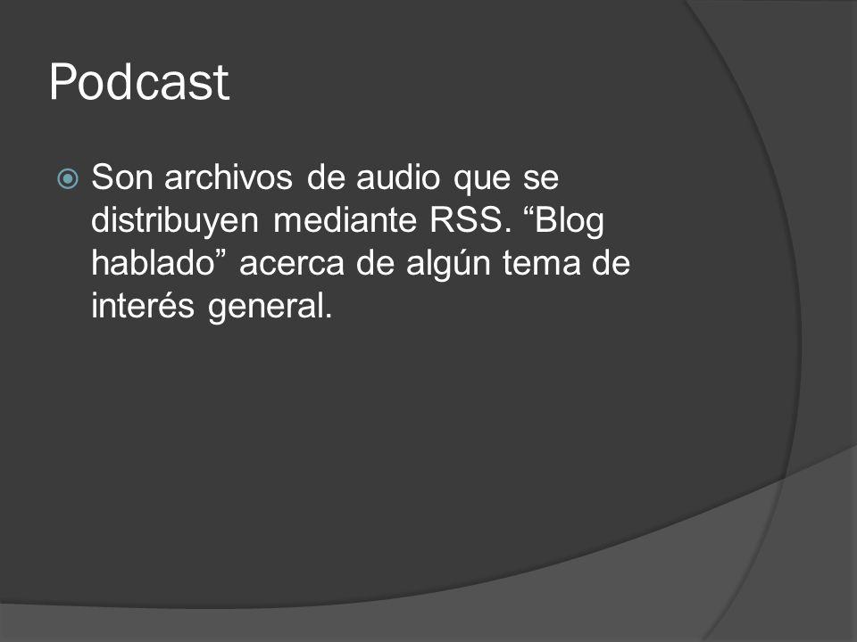 Podcast Son archivos de audio que se distribuyen mediante RSS. Blog hablado acerca de algún tema de interés general.