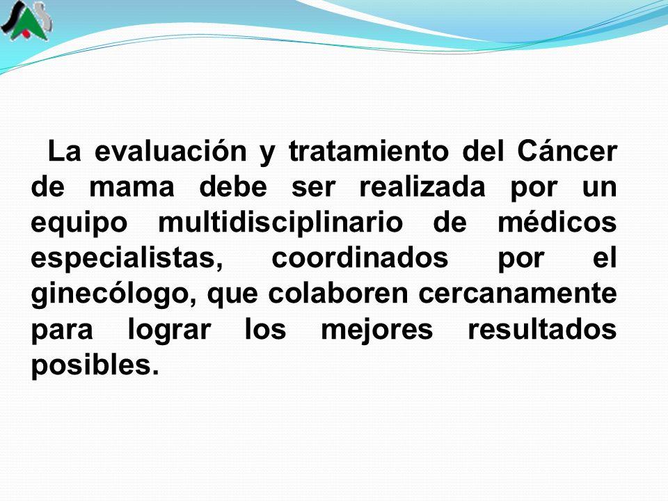 La evaluación y tratamiento del Cáncer de mama debe ser realizada por un equipo multidisciplinario de médicos especialistas, coordinados por el ginecó