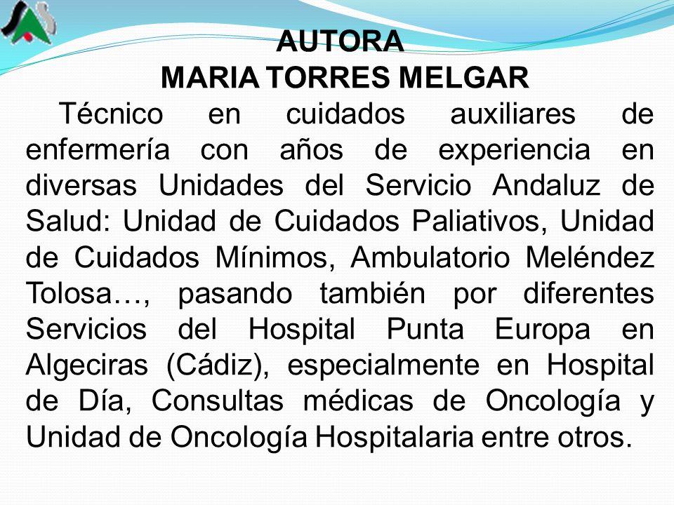 AUTORA MARIA TORRES MELGAR Técnico en cuidados auxiliares de enfermería con años de experiencia en diversas Unidades del Servicio Andaluz de Salud: Unidad de Cuidados Paliativos, Unidad de Cuidados Mínimos, Ambulatorio Meléndez Tolosa…, pasando también por diferentes Servicios del Hospital Punta Europa en Algeciras (Cádiz), especialmente en Hospital de Día, Consultas médicas de Oncología y Unidad de Oncología Hospitalaria entre otros.