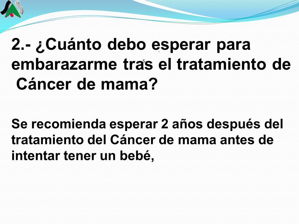 2.- ¿Cuánto debo esperar para embarazarme tras el tratamiento de Cáncer de mama? s.s. Se recomienda esperar 2 años después del tratamiento del Cáncer