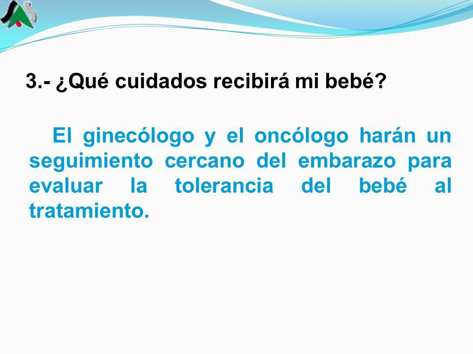 3.- ¿Qué cuidados recibirá mi bebé? El ginecólogo y el oncólogo harán un seguimiento cercano del embarazo para evaluar la tolerancia del bebé al trata
