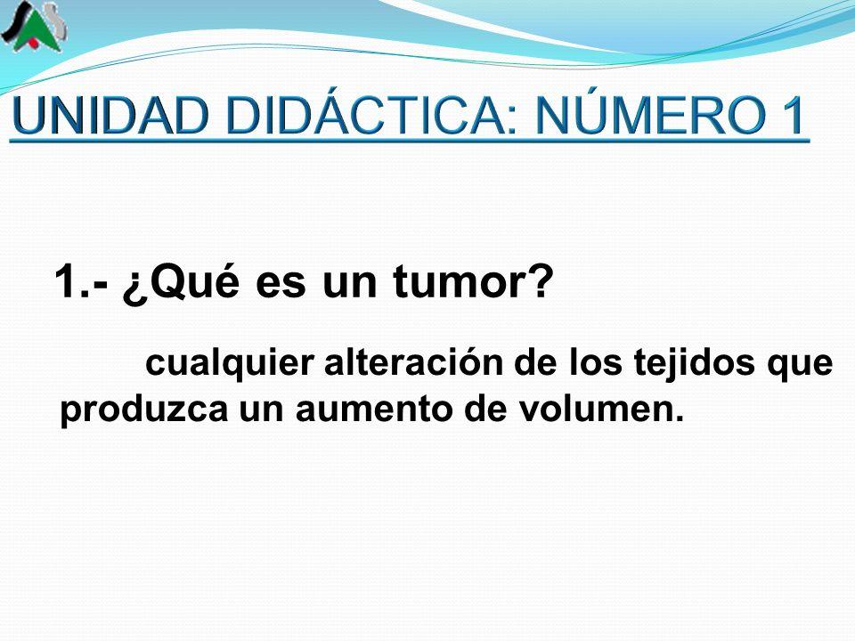 cualquier alteración de los tejidos que produzca un aumento de volumen. 1.- ¿Qué es un tumor?