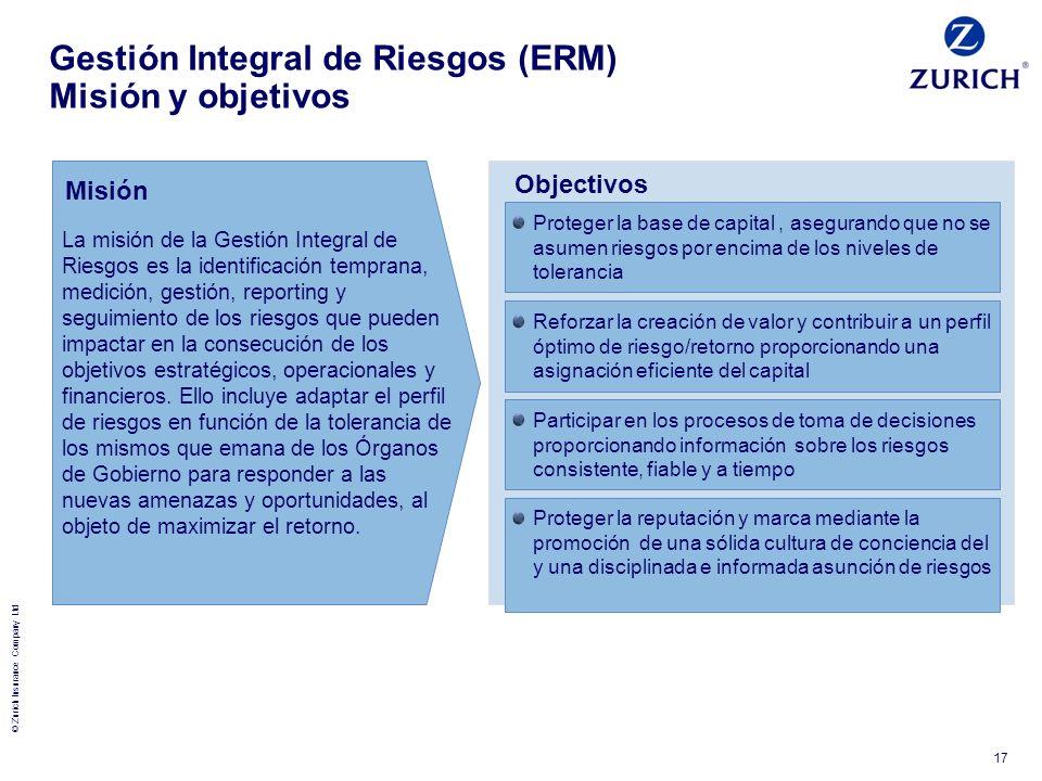 © Zurich Insurance Company Ltd 17 Gestión Integral de Riesgos (ERM) Misión y objetivos La misión de la Gestión Integral de Riesgos es la identificació