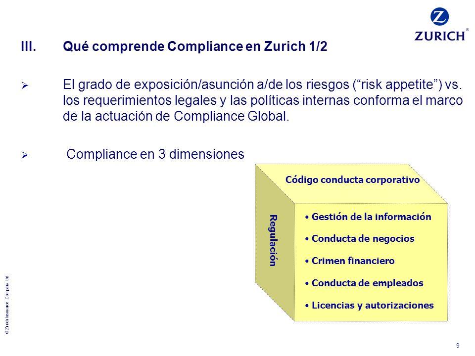 © Zurich Insurance Company Ltd 9 III.Qué comprende Compliance en Zurich 1/2 El grado de exposición/asunción a/de los riesgos (risk appetite) vs. los r
