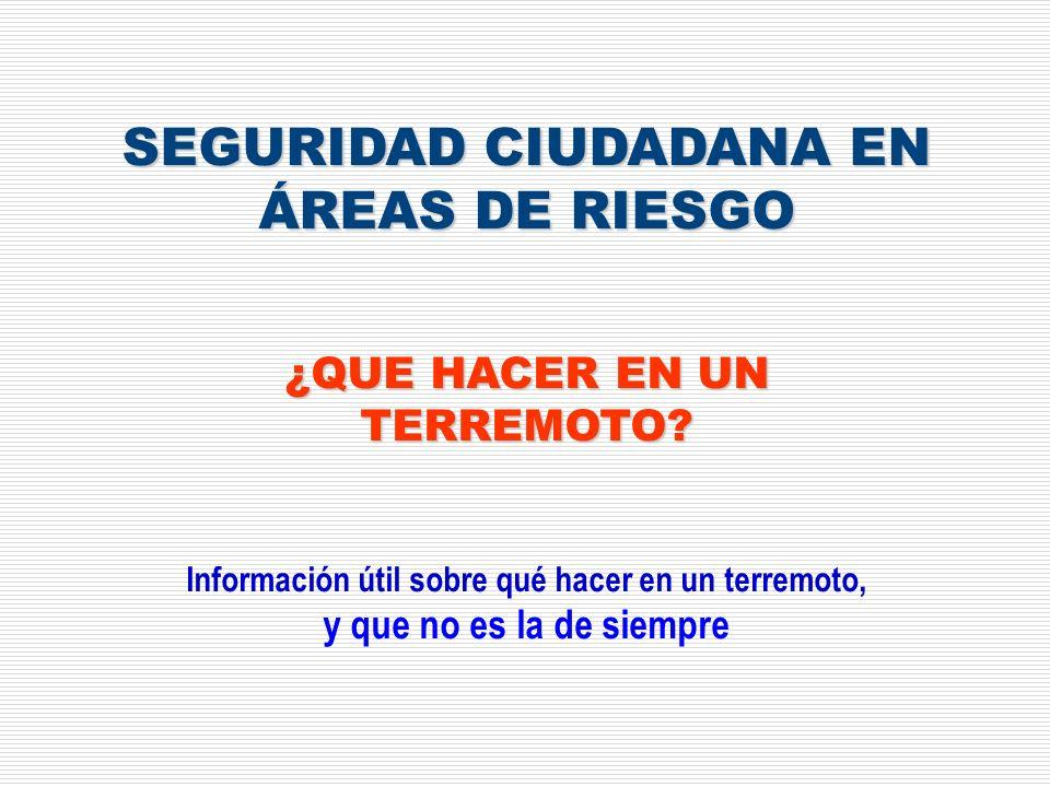SEGURIDAD CIUDADANA EN ÁREAS DE RIESGO ¿QUE HACER EN UN TERREMOTO? Información útil sobre qué hacer en un terremoto, y que no es la de siempre