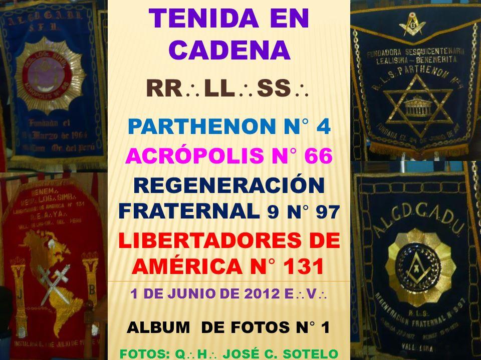 TENIDA EN CADENA RR LL SS PARTHENON N° 4 ACRÓPOLIS N° 66 REGENERACIÓN FRATERNAL 9 N° 97 LIBERTADORES DE AMÉRICA N° 131 1 DE JUNIO DE 2012 E V ALBUM DE FOTOS N° 1 FOTOS: Q H JOSÉ C.