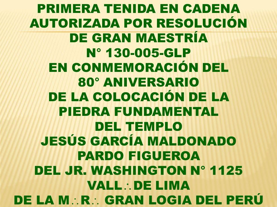 PRIMERA TENIDA EN CADENA AUTORIZADA POR RESOLUCIÓN DE GRAN MAESTRÍA N° 130-005-GLP EN CONMEMORACIÓN DEL 80° ANIVERSARIO DE LA COLOCACIÓN DE LA PIEDRA FUNDAMENTAL DEL TEMPLO JESÚS GARCÍA MALDONADO PARDO FIGUEROA DEL JR.