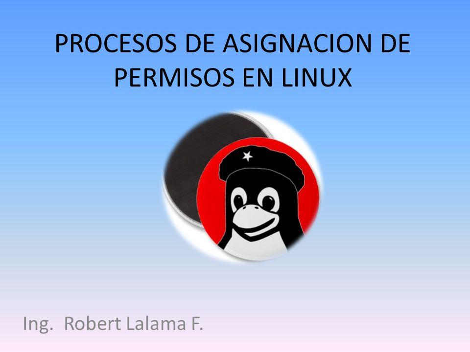 PROCESOS DE ASIGNACION DE PERMISOS EN LINUX Ing. Robert Lalama F.