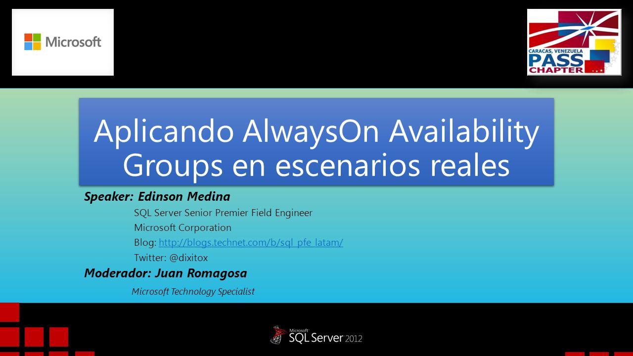 Aplicando AlwaysOn Availability Groups en escenarios reales Speaker: Edinson Medina SQL Server Senior Premier Field Engineer Microsoft Corporation Blo