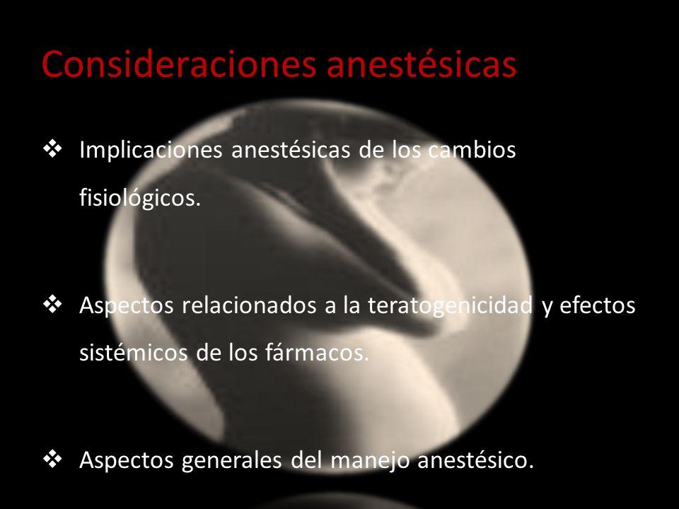 Consideraciones anestésicas Implicaciones anestésicas de los cambios fisiológicos. Aspectos relacionados a la teratogenicidad y efectos sistémicos de