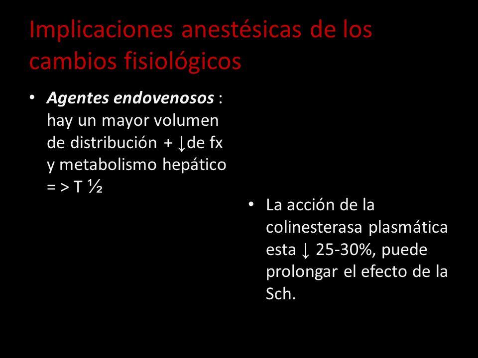Implicaciones anestésicas de los cambios fisiológicos Agentes endovenosos : hay un mayor volumen de distribución + de fx y metabolismo hepático = > T