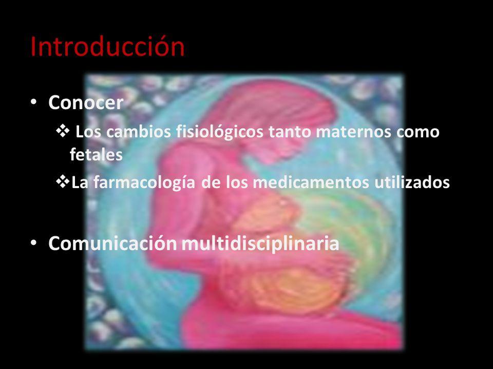 Introducción Conocer Los cambios fisiológicos tanto maternos como fetales La farmacología de los medicamentos utilizados Comunicación multidisciplinar