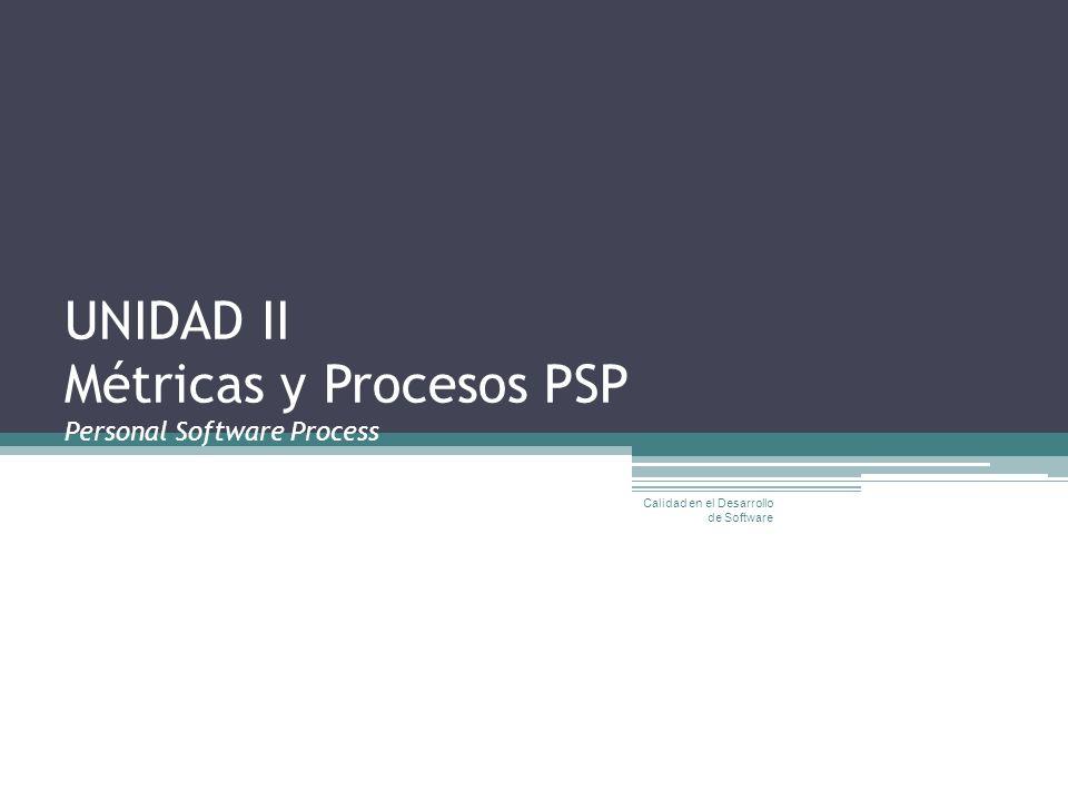 UNIDAD II Métricas y Procesos PSP Personal Software Process Calidad en el Desarrollo de Software