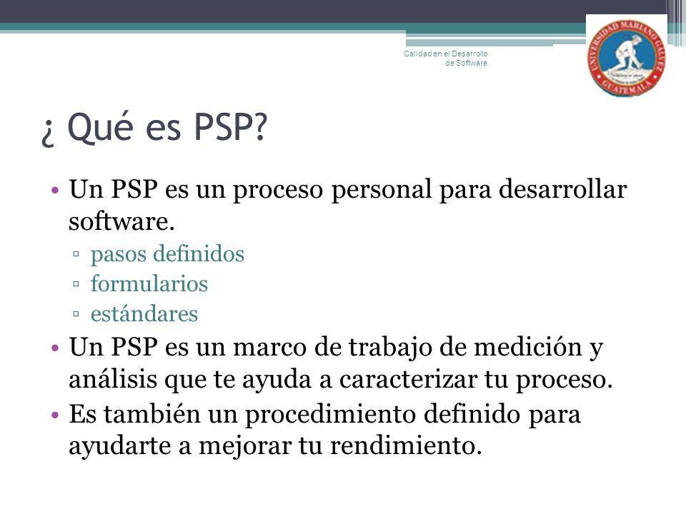 ¿ Qué es PSP? Un PSP es un proceso personal para desarrollar software. pasos definidos formularios estándares Un PSP es un marco de trabajo de medició