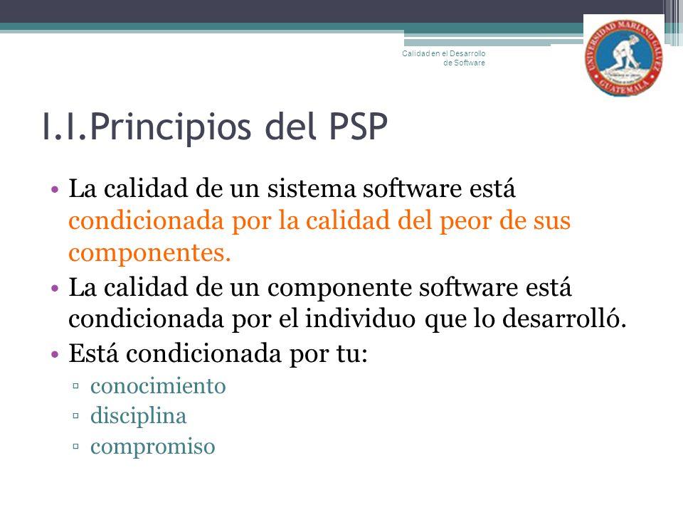 I.I.Principios del PSP La calidad de un sistema software está condicionada por la calidad del peor de sus componentes. La calidad de un componente sof