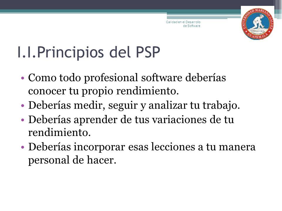 I.I.Principios del PSP Como todo profesional software deberías conocer tu propio rendimiento. Deberías medir, seguir y analizar tu trabajo. Deberías a