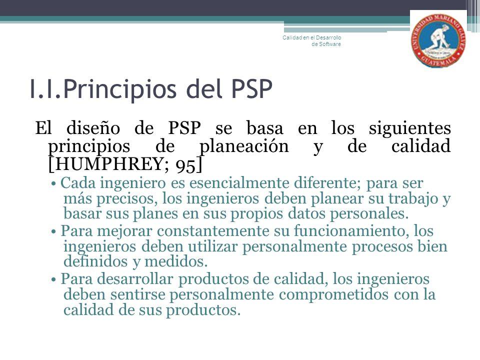 I.I.Principios del PSP El diseño de PSP se basa en los siguientes principios de planeación y de calidad [HUMPHREY; 95] Cada ingeniero es esencialmente