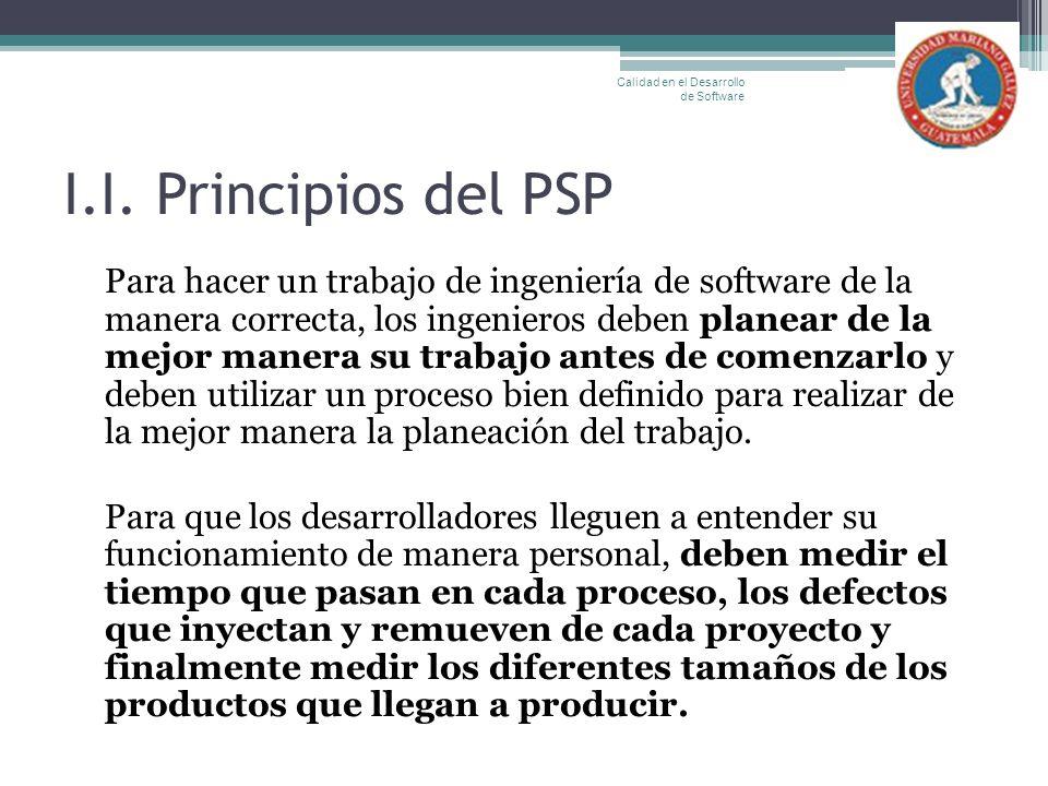 I.I. Principios del PSP Para hacer un trabajo de ingeniería de software de la manera correcta, los ingenieros deben planear de la mejor manera su trab