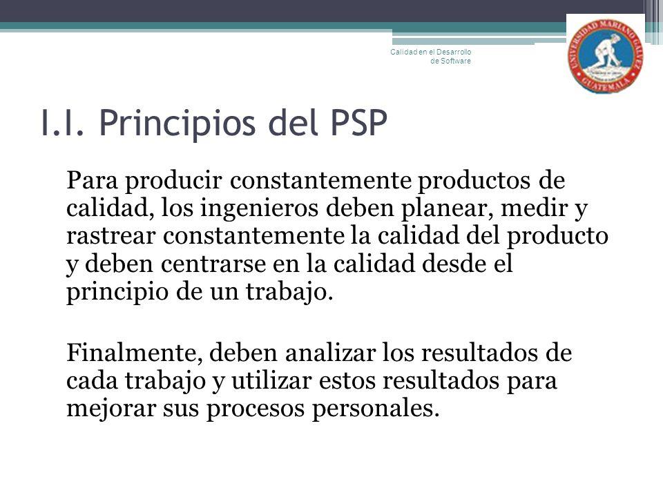 I.I. Principios del PSP Para producir constantemente productos de calidad, los ingenieros deben planear, medir y rastrear constantemente la calidad de