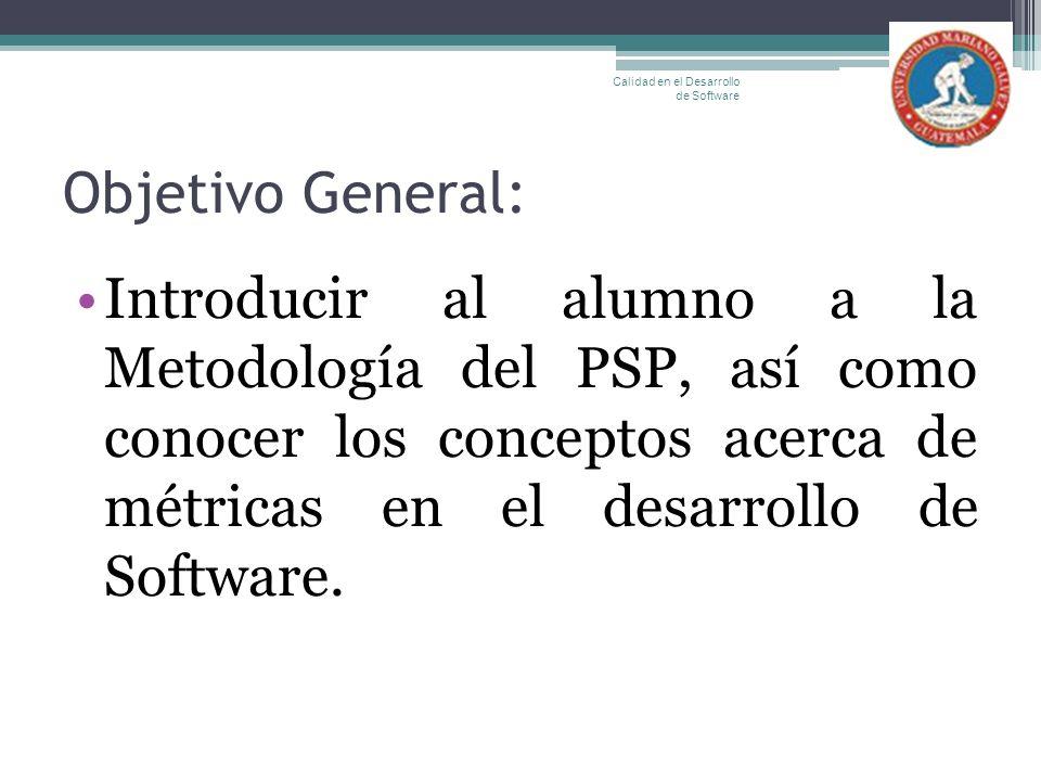 Objetivo General: Introducir al alumno a la Metodología del PSP, así como conocer los conceptos acerca de métricas en el desarrollo de Software. Calid