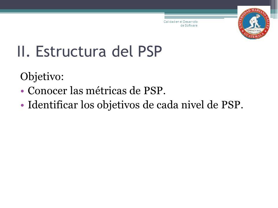 II. Estructura del PSP Objetivo: Conocer las métricas de PSP. Identificar los objetivos de cada nivel de PSP. Calidad en el Desarrollo de Software