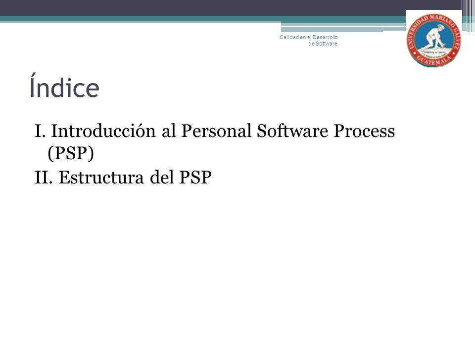 Índice I. Introducción al Personal Software Process (PSP) II. Estructura del PSP Calidad en el Desarrollo de Software