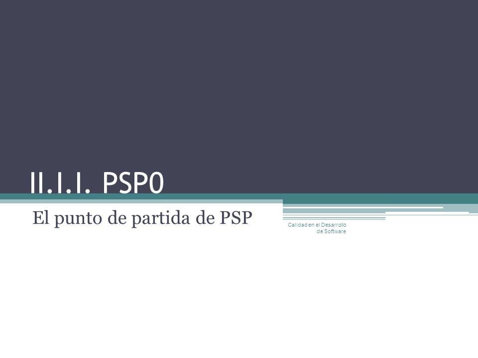 II.I.I. PSP0 El punto de partida de PSP Calidad en el Desarrollo de Software