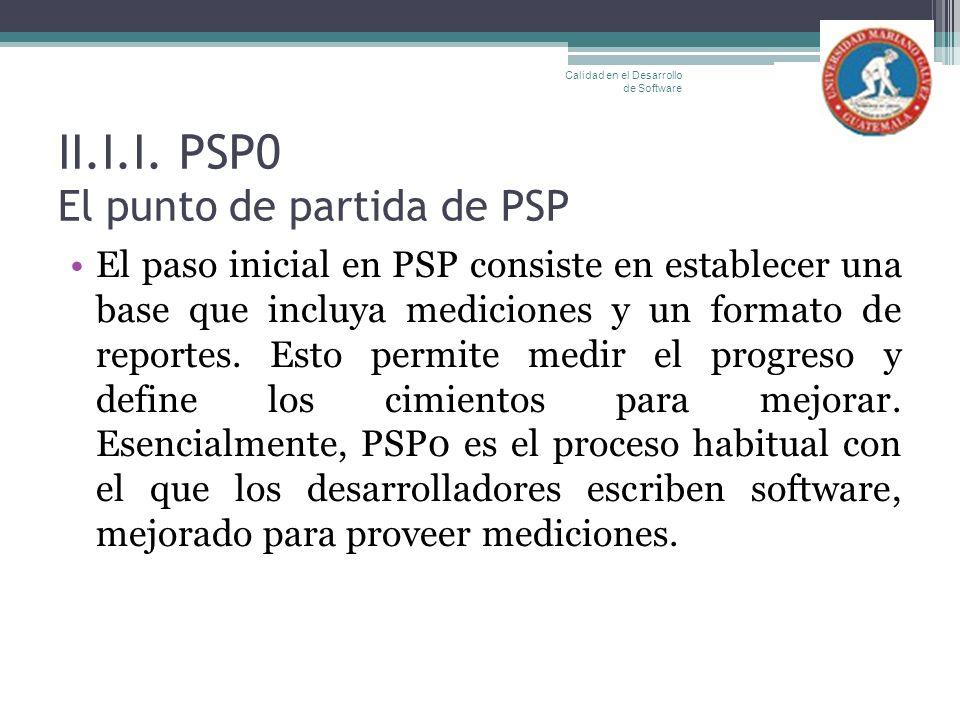II.I.I. PSP0 El punto de partida de PSP El paso inicial en PSP consiste en establecer una base que incluya mediciones y un formato de reportes. Esto p
