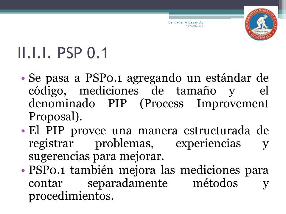 II.I.I. PSP 0.1 Se pasa a PSP0.1 agregando un estándar de código, mediciones de tamaño y el denominado PIP (Process Improvement Proposal). El PIP prov